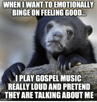 My guilty pleasure for over a decade: WHEN IWANTTOEMOTIONALLY  BINGE ON FEELING GOOD.  I PLAY GOSPEL MUSIC  REALLY LOUDAND PRETEND  THEY ARE TALKING ABOUT ME  gflip.com My guilty pleasure for over a decade