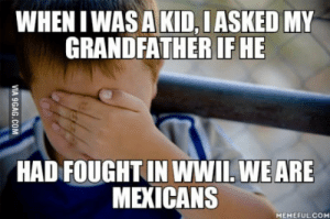 Kids, Thought, and Fight: WHEN IWAS A KID, IASKED MY  GRANDFATHER IF HE  HAD FOUGHT IN WWII. WEARE  MEXICANS  MEMEFULCOM I didnt know much about WWII, and thought every grandparent had fight in the war.
