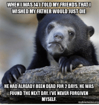 I wanted my father to die 10 years ago: WHEN IWAS1AITOLDMY FRIENDSTHATI  WISHED MY WOULD JUST DIE  HE HADALREADY BEEN DEAD FOR 2DAYS, HE WAS  FOUND THE NEXT DAY IVE NEVER FORGIVEN  MYSELF.  makeameme org I wanted my father to die 10 years ago