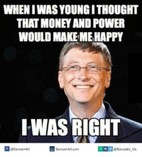 money-and-power: WHEN IWASYOUNGITHOUGHT  THAT MONEY AND POWER  WOULD MAKEME HAPPY  IWAS RIGHT  Sarcasmlol.com  Sarcasmlol  @Sarcastic Us