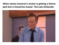 I mean, it's not like ATLA/LOK needs to have one, but i mean really? Cameron's forgettable movie? I see people all the time who have forgotten this movie even exists.     ~Cliffjumper: When James Cameron's Avatar is getting a theme  park but it should be Avatar: The Last Airbender I mean, it's not like ATLA/LOK needs to have one, but i mean really? Cameron's forgettable movie? I see people all the time who have forgotten this movie even exists.     ~Cliffjumper