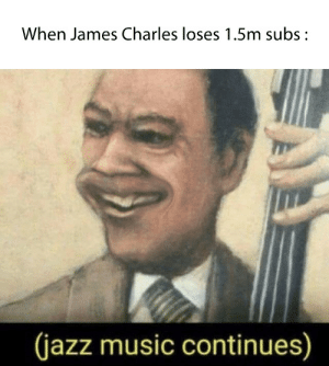 And then he sobs about his own mistakes: When James Charles loses 1.5m subs:  (jazz music continues) And then he sobs about his own mistakes
