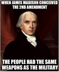 Conceived: WHEN JAMES MADISON CONCEIVED  THE 2ND AMENDMENT  THE PEOPLE HAD THE SAME  WEAPONS AS THE MILITARY  imgflip.com