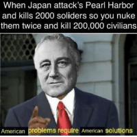 30-minute-memes:  Land of the free, home of the brave: When Japan attack's Pearl Harbor  and kills 2000 soliders so you nuke  them twice and kill 200,000 civilians  American problems require American solutions 30-minute-memes:  Land of the free, home of the brave