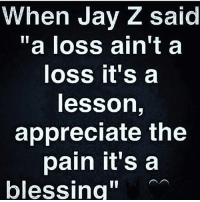 "blessing in the pain jayz: When Jay Z said  ""a loss ain't a  loss it's a  lesson,  appreciate the  pain it'sa  blessing"" blessing in the pain jayz"