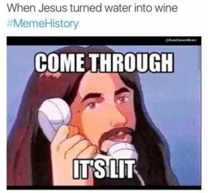 So THATS why everyone goes to church: When Jesus turned water into wine  #MemeHistory  DANKSAVAGEMEMES  COME THROUGH  ITSLIT So THATS why everyone goes to church