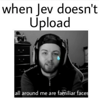 Memes, Microsoft, and Ps4: when Jev doesn't  Upload  all around me are familiar faces 😪😪😪 Via: @memika_ops 💯Thanks For The Support💯 😂Tag A Friend😂 🚫Self Promotion = Blocked🚫 🎮Xbox One-DM For GT🎮 ➖➖➖➖➖➖➖➖➖➖➖➖➖➖➖➖➖ 👉🏼Partners List👈🏼 @everythingcod.ig @voltage_rich @style.gaming @codmemes.united @hwkza @riszqhd @yourdailycodpage @thecosmicice @_gamingtech @spaceygamez @ipwn.gaming @canadiansurfdude @triggermodz @codqueenxo ➖➖➖➖➖➖➖➖➖➖➖➖➖➖➖➖➖ ❌Ignore Tags❌ cod bo3 bo3zombies infinitewarfare memes gaming gamingmemes likeforlike callofduty treyarch blackops2 instagram gta5 gtav gtamemes ijfxl Xboxone ps4 playstayion microsoft pc battlefield battlefield1 blackops youtube bo blackops mw3 mw2 modernwarfare followmeplease