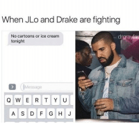 Drake, JLo, and Memes: When JLo and Drake are fighting  No cartoons or ice cream  drgra  tonight  Message  Q W E R T Y U  A S D F G HI  J Now that is fucked up 😩 Jenny from the bully block