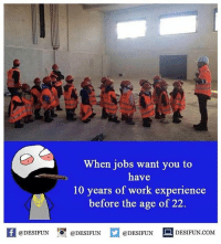 Twitter: BLB247 Snapchat : BELIKEBRO.COM belikebro sarcasm meme Follow @be.like.bro: When jobs want you to  have  10 years of work experience  before the age of 22.  K @DESIFUN 증@DESIFUN  @DESIFUN-DESIFUN.COM Twitter: BLB247 Snapchat : BELIKEBRO.COM belikebro sarcasm meme Follow @be.like.bro