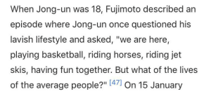 """Basketball, Horses, and Kim Jong-Un: When Jong-un was 18, Fujimoto described an  episode where Jong-un once questioned his  lavish lifestyle and asked, """"we are here,  playing basketball, riding horses, riding jet  skis, having fun together. But what of the lives  of the average people?"""" [47 On 15 January Kim Jong-Un discovers social stratification"""