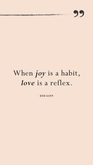 Love, Joy, and Bob: When joy is a habit,  love is a reflex.  - BOB GOFF