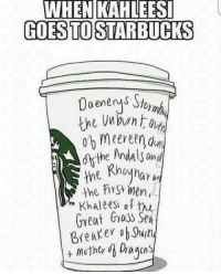 Memes, Starbucks, and Khaled: WHEN KAHLEESI  GOES TO STARBUCKS  a enerys St  the burnt  ndals an  me Rhynar  men  the  Khalees of hu  Great huss SpA  mother Dagas