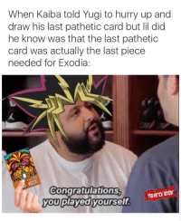 Congratulations You Played Yourself, Congratulations, and Yugi: When Kaiba told Yugi to hurry up and  draw his last pathetic card but lil did  he know was that the last pathetic  card was actually the last piece  needed for Exodia:  1000  Congratulations  you played yourself  an shter