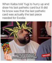 oh gawd 😂😂😂: When Kaiba told Yugi to hurry up and  draw his last pathetic card but li did  he know was that the last pathetic  card was actually the last piece  needed for Exodia:  Congratulations  Maverick S  you played yourself oh gawd 😂😂😂