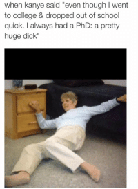 """Phd, Huge, and Quick: when kanye said """"even though I went  to college & dropped out of school  quick. I always had a PhD: a pretty  huge dick"""""""