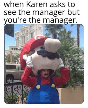 Asks, Manager, and Youre: when Karen asks to  see the manager but  you're the manager  o)