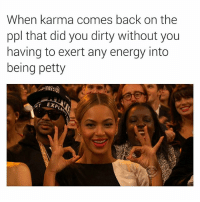 Energy, Petty, and Dirty: When karma comes back on the  ppl that did you dirty without you  having to exert any energy into  being petty Amen