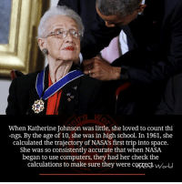 trajectory: When Katherine Johnson was little, she loved to count thi  -ngs. By the age of 10, she was in high school. In 1961, she  calculated the trajectory of NASA's first trip into space.  She was so consistently accurate that when NASA  began to use computers, they had her check the  calculations to make sure they were corect. wodu