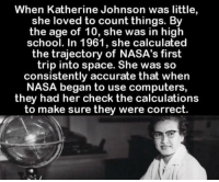 https://t.co/0KlRUnaT5J: When Katherine Johnson was little,  she loved to count things. By  the age of 10, she was in high  school. In 1961, she calculated  the trajectory of NASA's first  trip into space. She was so  consistently accurate that when  NASA began to use computers,  they had her check the calculations  to make sure they were correct. https://t.co/0KlRUnaT5J