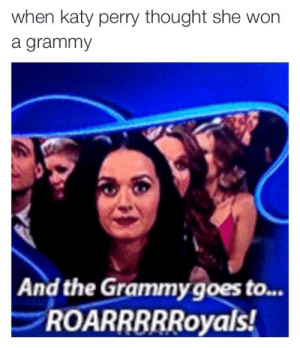 howdy:  oh my god : when katy perry thought she won  a grammy  And the Grammy goes to...  ROARRBRRoyals howdy:  oh my god