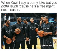 All Star, Nba, and Free: When Kawhi say a corny joke but you  gotta laugh 'cause he's a free agent  next season.  LI  ALL STAR  ALL ST  @NBAMEMES 😭😂😭😭