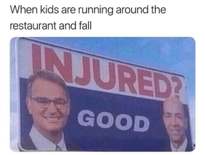 Oh the satisfaction: When kids are running around the  restaurant and fall  INJURED?  GOOD Oh the satisfaction