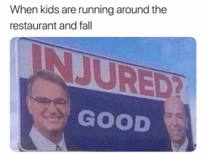 : When kids are running around the  restaurant and fall  INJURED?  GOOD