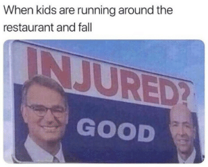 Good: When kids are running around the  restaurant and fall  INJURED?  GOOD Good
