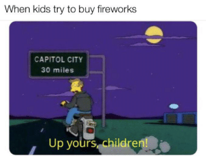 Fireworks are 18+ I don't make the rules: When kids try to buy fireworks  CAPITOL CITY  30 miles  Up yours children! Fireworks are 18+ I don't make the rules