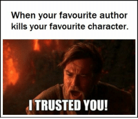 Character, You, and I Trusted You: When  kills your favourite character.  your favourite author  I TRUSTED YOU!