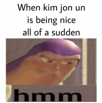 Dank Memes, Nice, and Kim: When kim ion un  is being nice  all of a sudden  hmm