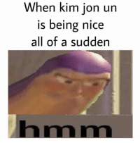 Memes, What Is, and Fat: When kim jon un  iS being nice  all of a sudden What is that fat chode planning