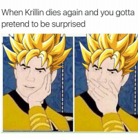 Or yamcha lol: When Krillin dies again and you gotta  pretend to be surprised Or yamcha lol