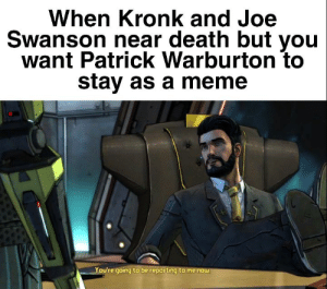 Kronk, Meme, and Death: When Kronk and Joe  Swanson near death but you  want Patrick Warburton to  stay as a meme  You're going to be reporting to me now Warburton Evolution