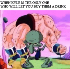 God, Dank Memes, and Only One: WHEN KYLE IS THE ONLY ONE  WHO WILL LET YOU BUY THEM A DRINK Oh dear God