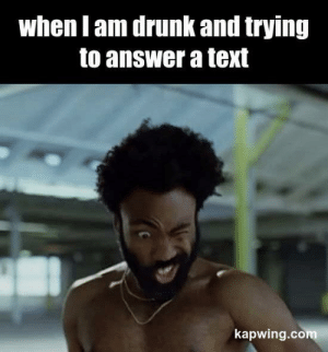 Drunk, Text, and Answer: when l am drunk and trying  to answer a text  kapwing.com No, you are drunk