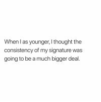 So true: When l as younger, I thought the  consistency of my signature was  going to be a much bigger deal. So true