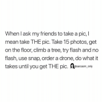 Drone, Friends, and Funny: When l ask my friends to take a pic, l  mean take THE pic. Take 15 photos, get  on the floor, climb a tree, try flash and no  flash, use snap, order a drone, do what it  takes until you get THE pic. osarcasm. only SarcasmOnly