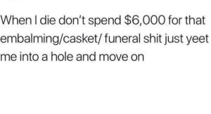 Dank, Memes, and Shit: When l die don't spend $6,000 for that  embalming/casket/funeral shit just yeet  me into a hole and move on Work smart, not hard by maxeli95 MORE MEMES