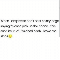 "When l die please don't post on my page  saying ""please pick up the phone...this  can't be true"". I'm dead bitch...leave me  alone Facts I wish mfrs would leave me alone in real life🙄"