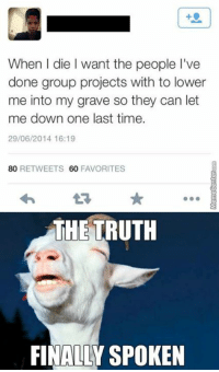 This is why I prefer to work alone.: When l die want the people l've  done group projects with to lower  me into my grave so they can let  me down one last time.  29/06/2014 16:19  80 RETWEETS 60  FAVORITES  THE TRUTH  FINALLY SPOKEN This is why I prefer to work alone.