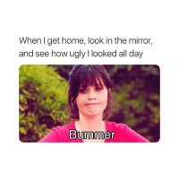 well that sucks...: When l get home, look in the mirror,  and see how ugly I looked all day  @basicbitc  Bummer well that sucks...