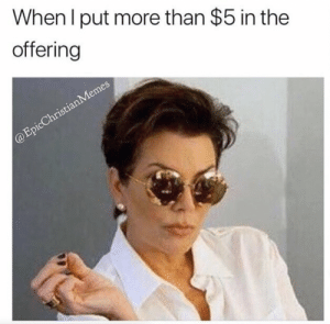 Meme, Good, and More: When l put more than $5 in the  offering 17 Must See Christian Meme's That Gave Us a Good Laugh This Week