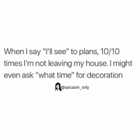 "Funny, Memes, and My House: When l say ""I'll see"" to plans, 10/10  times I'm not leaving my house. I might  even ask ""what time"" for decoration  @sarcasm only SarcasmOnly"