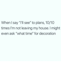 "Memes, My House, and Sorry: When l say ""I'll see"" to plans, 10/10  times I'm not leaving my house. I might  even ask ""what time"" for decoration Not even sorry 🙂 Follow @thespeckyblonde @thespeckyblonde @thespeckyblonde @thespeckyblonde"
