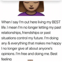 : When l say I'm out here living my BEST  life. I mean I'm no longer letting my past  relationships, friendships or past  situations control my future. I'm doing  any & everything that makes me happy  I no longer give af about anyone's  opinions. I'm free and doing me. Best  feeling