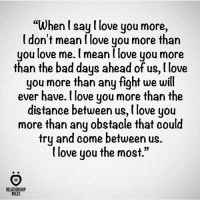 """I love you more...: """"When l say l love you more,  I don't mean l love you more than  you love me. meanllove you more  than the bad days ahead of us, love  you more than any fight we will  ever have.tlove you more than the  distance between us, l love you  more than any obstacle that could  try and come between us.  love you the most.""""  RELATIONSHIP  RULES I love you more..."""