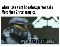 Homeless, Free, and Free Samples: When l see a not homeless person take  More than 2 free samples.  Waith That's illegal.  u/CommunistMemelord