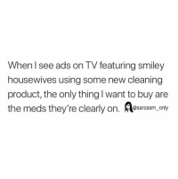 Funny, Memes, and Smiley: When l see ads on TV featuring smiley  housewives using some new cleaning  product, the only thing l want to buy are  the meds they're clearly on. esarasm only SarcasmOnly