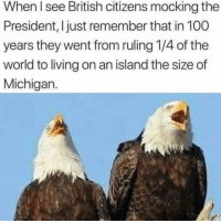 Anaconda, Memes, and Michigan: When l see British citizens mocking the  President, I just remember that in 100  years they went from ruling 1/4 of the  world to living on an island the size of  Michigan. UK niggas have nightmares about Jack the Ripper